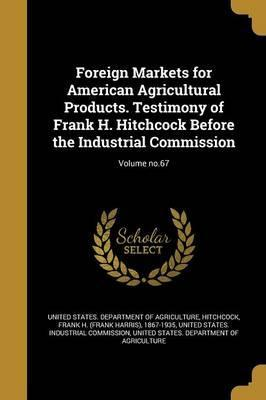 Foreign Markets for American Agricultural Products. Testimony of Frank H. Hitchcock Before the Industrial Commission; Volume No.67