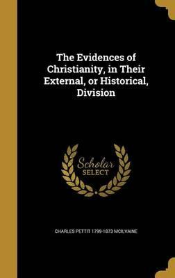 The Evidences of Christianity, in Their External, or Historical, Division
