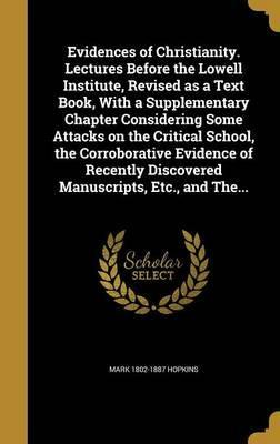 Evidences of Christianity. Lectures Before the Lowell Institute, Revised as a Text Book, with a Supplementary Chapter Considering Some Attacks on the Critical School, the Corroborative Evidence of Recently Discovered Manuscripts, Etc., and The...