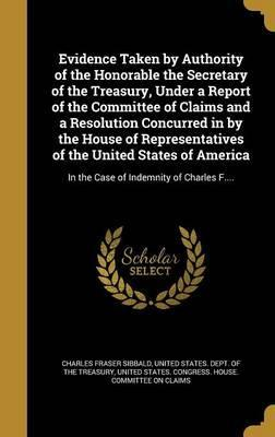 Evidence Taken by Authority of the Honorable the Secretary of the Treasury, Under a Report of the Committee of Claims and a Resolution Concurred in by the House of Representatives of the United States of America
