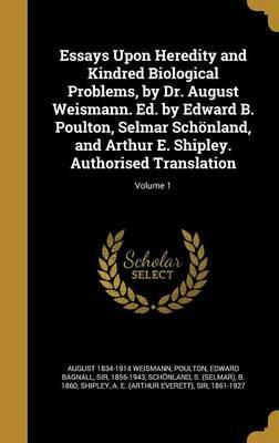 Essays Upon Heredity and Kindred Biological Problems, by Dr. August Weismann. Ed. by Edward B. Poulton, Selmar Schonland, and Arthur E. Shipley. Authorised Translation; Volume 1