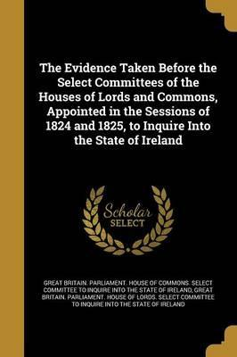 The Evidence Taken Before the Select Committees of the Houses of Lords and Commons, Appointed in the Sessions of 1824 and 1825, to Inquire Into the State of Ireland
