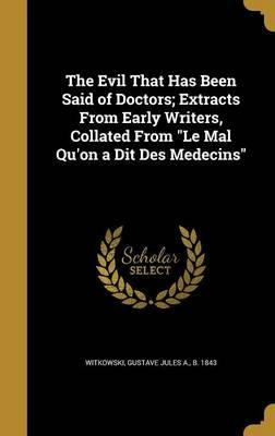 The Evil That Has Been Said of Doctors; Extracts from Early Writers, Collated from Le Mal Qu'on a Dit Des Medecins