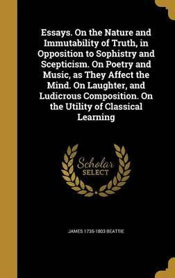 Essays. on the Nature and Immutability of Truth, in Opposition to Sophistry and Scepticism. on Poetry and Music, as They Affect the Mind. on Laughter, and Ludicrous Composition. on the Utility of Classical Learning
