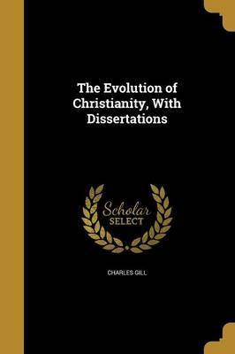 The Evolution of Christianity, with Dissertations