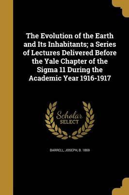 The Evolution of the Earth and Its Inhabitants; A Series of Lectures Delivered Before the Yale Chapter of the SIGMA 11 During the Academic Year 1916-1917