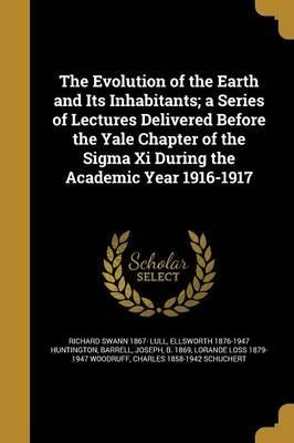 The Evolution of the Earth and Its Inhabitants; A Series of Lectures Delivered Before the Yale Chapter of the SIGMA XI During the Academic Year 1916-1917