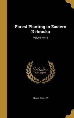 Forest Planting in Eastern Nebraska; Volume No.45
