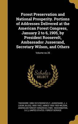 Forest Preservation and National Prosperity. Portions of Addresses Delivered at the American Forest Congress, January 2 to 6, 1905, by President Roosevelt, Ambassador Jusserand, Secretary Wilson, and Others; Volume No.35