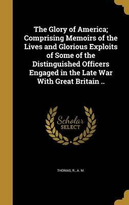 The Glory of America; Comprising Memoirs of the Lives and Glorious Exploits of Some of the Distinguished Officers Engaged in the Late War with Great Britain ..