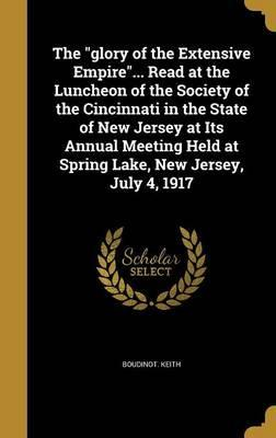 The Glory of the Extensive Empire... Read at the Luncheon of the Society of the Cincinnati in the State of New Jersey at Its Annual Meeting Held at Spring Lake, New Jersey, July 4, 1917