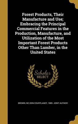 Forest Products, Their Manufacture and Use; Embracing the Principal Commercial Features in the Production, Manufacture, and Utilization of the Most Important Forest Products Other Than Lumber, in the United States