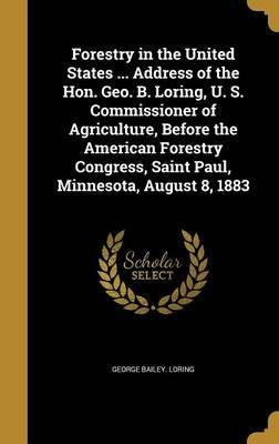 Forestry in the United States ... Address of the Hon. Geo. B. Loring, U. S. Commissioner of Agriculture, Before the American Forestry Congress, Saint Paul, Minnesota, August 8, 1883