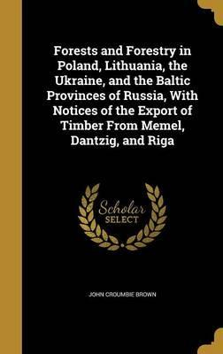 Forests and Forestry in Poland, Lithuania, the Ukraine, and the Baltic Provinces of Russia, with Notices of the Export of Timber from Memel, Dantzig, and Riga