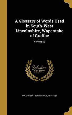 A Glossary of Words Used in South-West Lincolnshire, Wapentake of Graffoe; Volume 20