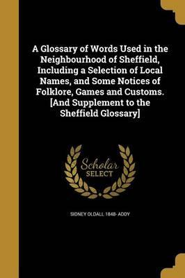 A Glossary of Words Used in the Neighbourhood of Sheffield, Including a Selection of Local Names, and Some Notices of Folklore, Games and Customs. [And Supplement to the Sheffield Glossary]