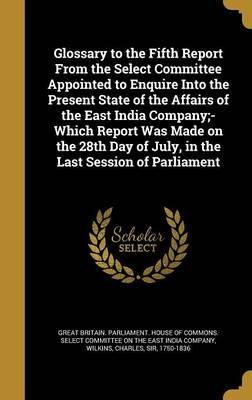 Glossary to the Fifth Report from the Select Committee Appointed to Enquire Into the Present State of the Affairs of the East India Company;- Which Report Was Made on the 28th Day of July, in the Last Session of Parliament