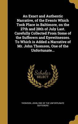 An Exact and Authentic Narrative, of the Events Which Took Place in Baltimore, on the 27th and 28th of July Last. Carefully Collected from Some of the Sufferers and Eyewitnesses. to Which Is Added a Narrative of Mr. John Thomson, One of the Unfortunate...