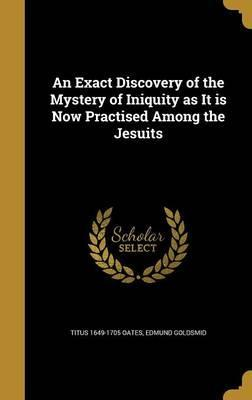 An Exact Discovery of the Mystery of Iniquity as It Is Now Practised Among the Jesuits