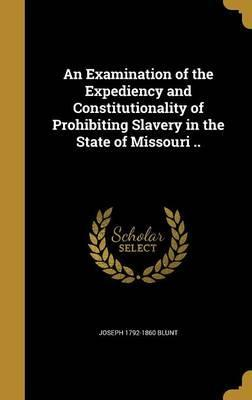 An Examination of the Expediency and Constitutionality of Prohibiting Slavery in the State of Missouri ..