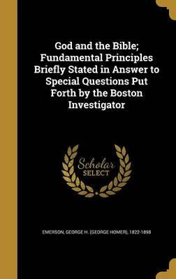 God and the Bible; Fundamental Principles Briefly Stated in Answer to Special Questions Put Forth by the Boston Investigator