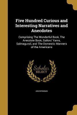 Five Hundred Curious and Interesting Narratives and Anecdotes
