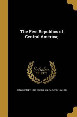 The Five Republics of Central America;