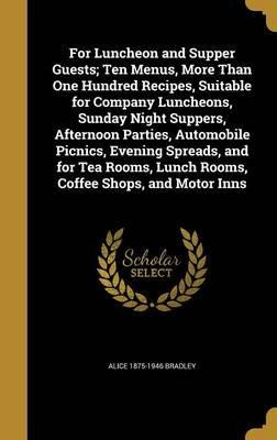 For Luncheon and Supper Guests; Ten Menus, More Than One Hundred Recipes, Suitable for Company Luncheons, Sunday Night Suppers, Afternoon Parties, Automobile Picnics, Evening Spreads, and for Tea Rooms, Lunch Rooms, Coffee Shops, and Motor Inns