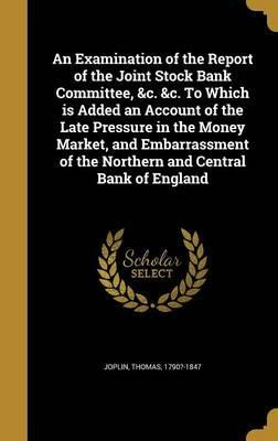 An Examination of the Report of the Joint Stock Bank Committee, &C. &C. to Which Is Added an Account of the Late Pressure in the Money Market, and Embarrassment of the Northern and Central Bank of England
