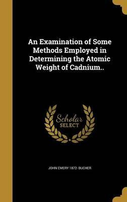 An Examination of Some Methods Employed in Determining the Atomic Weight of Cadnium..
