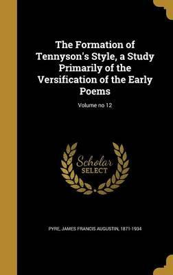 The Formation of Tennyson's Style, a Study Primarily of the Versification of the Early Poems; Volume No 12