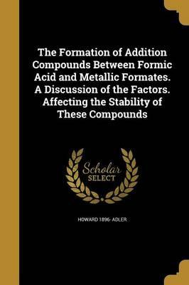 The Formation of Addition Compounds Between Formic Acid and Metallic Formates. a Discussion of the Factors. Affecting the Stability of These Compounds
