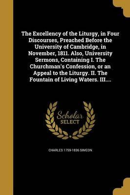 The Excellency of the Liturgy, in Four Discourses, Preached Before the University of Cambridge, in November, 1811. Also, University Sermons, Containing I. the Churchman's Confession, or an Appeal to the Liturgy. II. the Fountain of Living Waters. III....