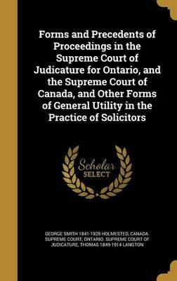 Forms and Precedents of Proceedings in the Supreme Court of Judicature for Ontario, and the Supreme Court of Canada, and Other Forms of General Utility in the Practice of Solicitors