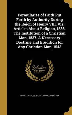 Formularies of Faith Put Forth by Authority During the Reign of Henry VIII. Viz. Articles about Religion, 1536. the Institution of a Christian Man, 1537. a Necessary Doctrine and Erudition for Any Christian Man, 1543