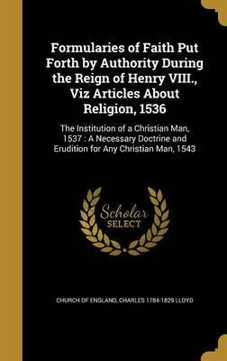 Formularies of Faith Put Forth by Authority During the Reign of Henry VIII., Viz Articles about Religion, 1536