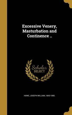 Excessive Venery, Masturbation and Continence ..
