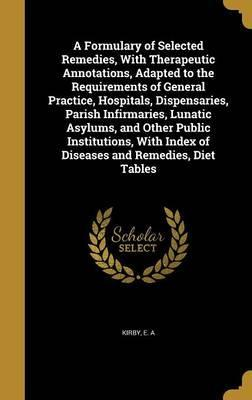 A Formulary of Selected Remedies, with Therapeutic Annotations, Adapted to the Requirements of General Practice, Hospitals, Dispensaries, Parish Infirmaries, Lunatic Asylums, and Other Public Institutions, with Index of Diseases and Remedies, Diet Tables