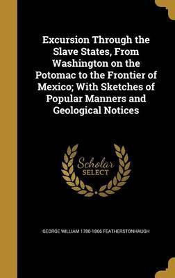 Excursion Through the Slave States, from Washington on the Potomac to the Frontier of Mexico; With Sketches of Popular Manners and Geological Notices