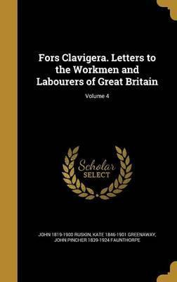 Fors Clavigera. Letters to the Workmen and Labourers of Great Britain; Volume 4