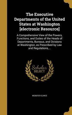 The Executive Departments of the United States at Washington [Electronic Resource]