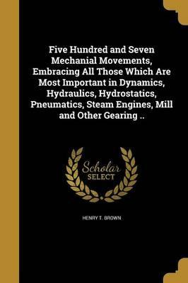 Five Hundred and Seven Mechanial Movements, Embracing All Those Which Are Most Important in Dynamics, Hydraulics, Hydrostatics, Pneumatics, Steam Engines, Mill and Other Gearing ..