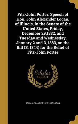 Fitz-John Porter. Speech of Hon. John Alexander Logan, of Illinois, in the Senate of the United States, Friday, December 29,1882, and Tuesday and Wednesday, January 2 and 3, 1883, on the Bill (S. 1844) for the Relief of Fitz-John Porter