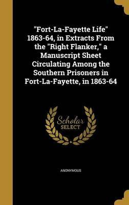 Fort-La-Fayette Life 1863-64, in Extracts from the Right Flanker, a Manuscript Sheet Circulating Among the Southern Prisoners in Fort-La-Fayette, in 1863-64