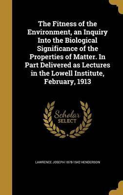 The Fitness of the Environment, an Inquiry Into the Biological Significance of the Properties of Matter. in Part Delivered as Lectures in the Lowell Institute, February, 1913