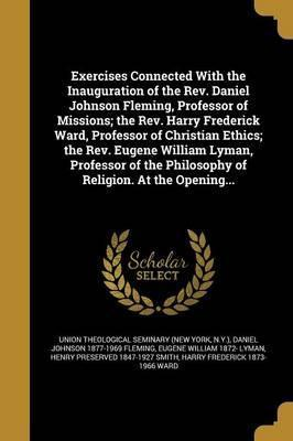 Exercises Connected with the Inauguration of the REV. Daniel Johnson Fleming, Professor of Missions; The REV. Harry Frederick Ward, Professor of Christian Ethics; The REV. Eugene William Lyman, Professor of the Philosophy of Religion. at the Opening...