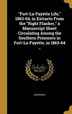 Fort-La-Fayette Life, 1863-64, in Extracts from the Right Flanker, a Manuscript Sheet Circulating Among the Southern Prisoners in Fort-La-Fayette, in 1863-64 ..