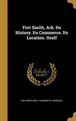 Fort Smith, Ark. Its History. Its Commerce. Its Location. Itself
