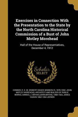 Exercises in Connection with the Presentation to the State by the North Carolina Historical Commission of a Bust of John Motley Morehead