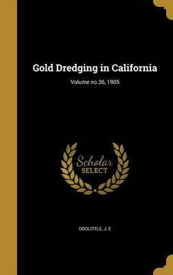 Gold Dredging in California; Volume No.36, 1905